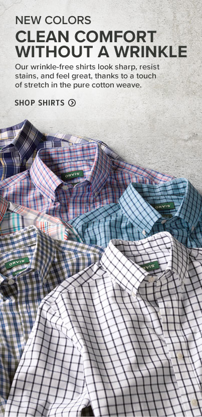 CLEAN COMFORT WITHOUT A WRINKLE Our wrinkle-free shirts look sharp, resist stains, and feel great, thanks to a touch of stretch in the pure cotton weave. SHOP SHIRTS