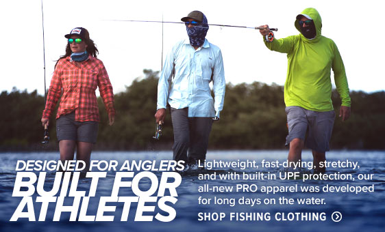 DESIGNED FOR ANGLERS, BUILT FOR ATHLETES Lightweight, fast-drying, stretchy, and with built-in UPF protection, our all-new PRO apparel was developed for long days on the water. Shop Fishing Clothing