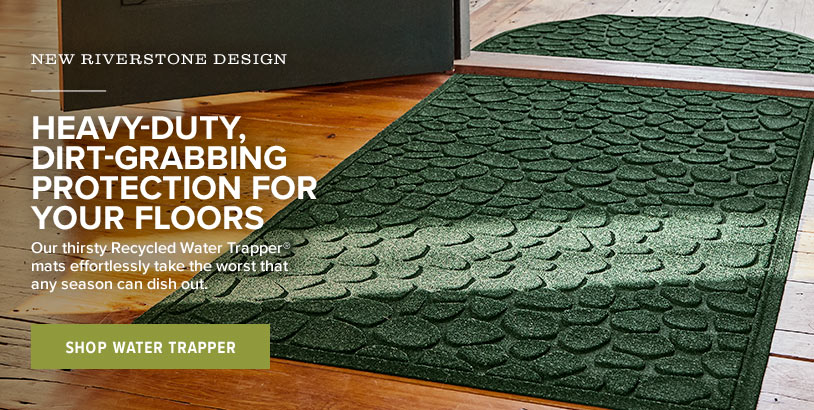 HEAVY-DUTY, DIRT-GRABBING PROTECTION FOR YOUR FLOORS. Our thirsty Recycled Water Trapper® mats effortlessly take the worst that any season can dish out. Shop Water Trapper