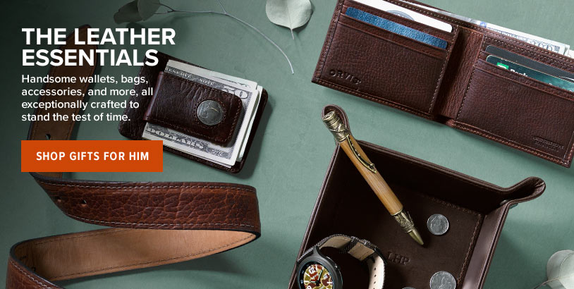 THE LEATHER ESSENTIALS Handsome wallets, bags, accessories, and more, all exceptionally crafted to stand the test of time. Shop Gifts for Him