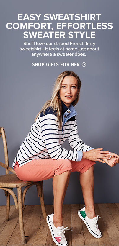 She'll love our striped French terry sweatshirt—it feels at home just about anywhere a sweater does.  Shop Gifts for Her