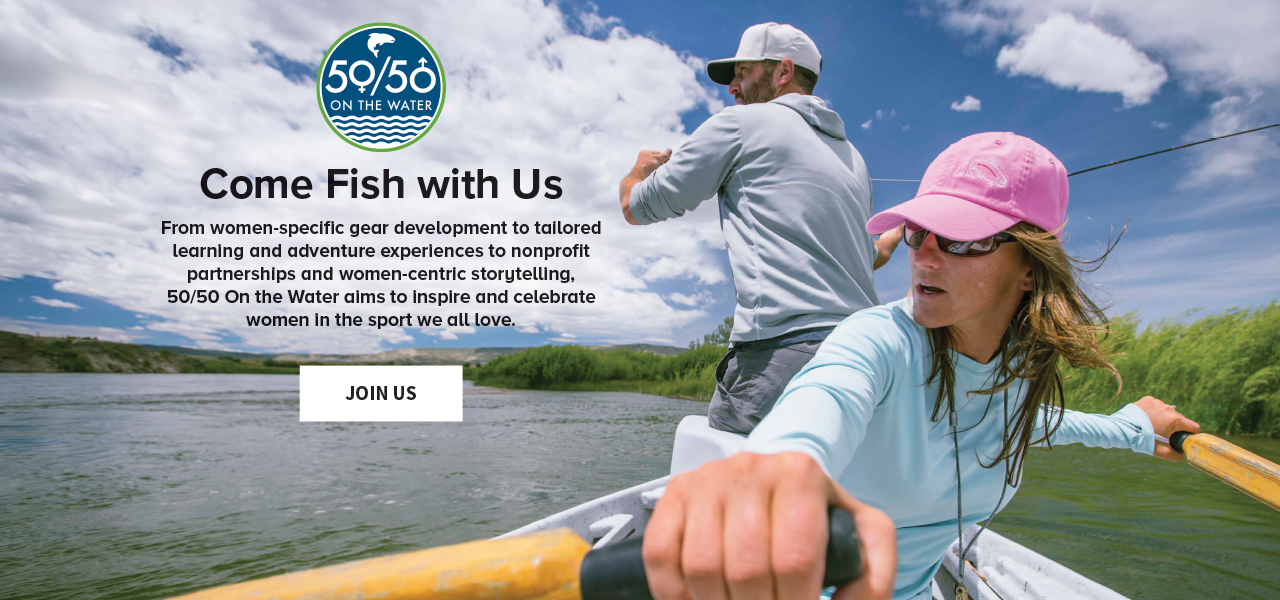 Come Fish with Us | From women-specific gear development to tailored learning and adventure experiences to nonprofit partnerships and women-centric storytelling, 50/50 On the Water aims to inspire and celebrate women in the sport we all love. JOIN US