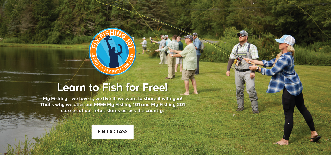 Learn to Fish for Free! Fly Fishing—we love it, we live it, we want to share it with you! That's why we offer our FREE Fly Fishing 101 and Fly Fishing 201 classes at our retail stores across the country. | FIND A CLASS