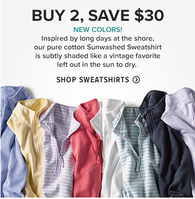 PURE COTTON FRENCH TERRY WASHED FOR LIVED-IN SOFTNESS  Inspired by long days at the shore, our pure cotton Sunwashed Sweatshirt (in new colors!) is subtly shaded like a vintage favorite left out in the sun to dry.  Shop Sweatshirts