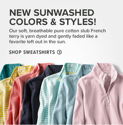 SUNWASHED SAVINGS  Our soft, breathable pure cotton slub French terry is yarn dyed and gently faded like a favorite left out in the sun.  Shop Sweatshirts