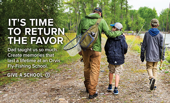 IT'S TIME TO RETURN THE FAVOR  Dad taught us so much. Create memories that last a lifetime at an Orvis Fly-Fishing School.  Give a School