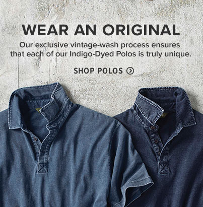 WEAR AN ORIGINAL | Our exclusive vintage-wash process ensures that each of our Indigo-Dyed Polos is truly unique.  Shop Polos