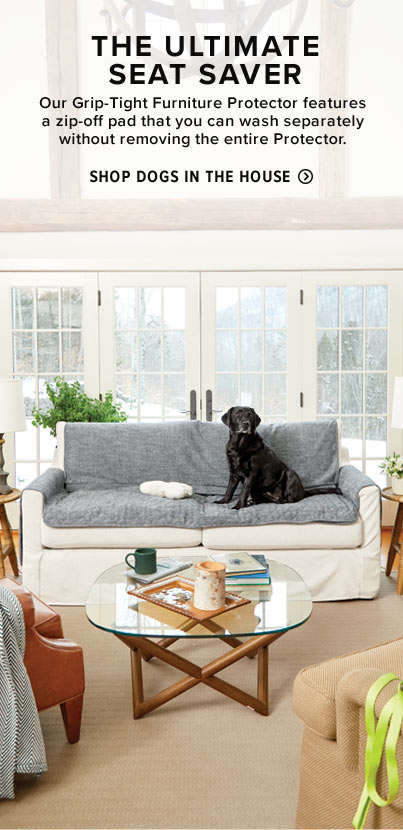 THE ULTIMATE SEAT SAVER  | Our Grip-Tight Furniture Protector features a zip-off pad that you can wash separately without removing the entire Protector.  Shop Dogs in the House