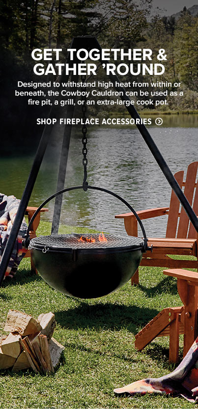 GET TOGETHER & GATHER 'ROUND  Designed to withstand high heat from within or beneath, the Cowboy Cauldron can be used as a fire pit, a grill, or an extra-large cook pot.  Shop Fireplace Accessories