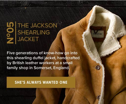 THE JACKSON SHEARLING JACKET | Five generations of know-how go into this shearling duffel jacket, handcrafted by British leather workers at a small family shop in Somerset, England. | SHE'S ALWAYS WANTED ONE