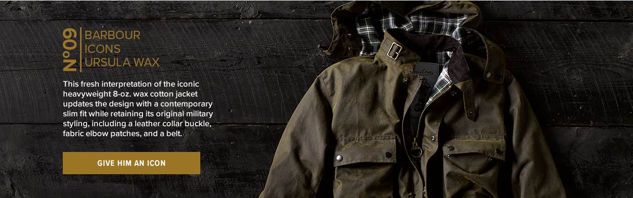 No. 9  BARBOUR ICONS URSULA WAX This fresh interpretation of the iconic heavyweight 8-oz. wax cotton jacket updates the design with a contemporary slim fit while retaining its original military styling, including a leather collar buckle, fabric elbow patches, and a belt. | GIVE HIM AN ICON
