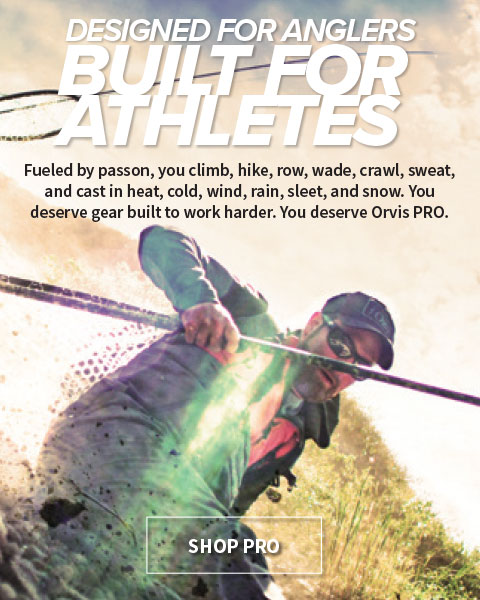 Designed fo Angerlers Built for Athletes | Fueled by passion, you climb, hike, row, wadde, crawl, sweat, and cast in head, cold wind, rain, sleet, and snow. you deserve gear built to work harder. You deserve Orvis PRO.