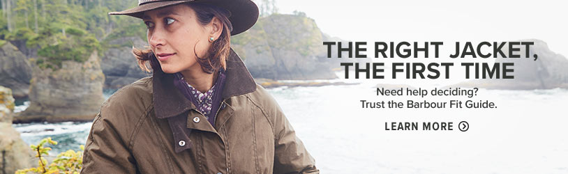 THE RIGHT JACKET, THE FIRST TIME Need help deciding? Trust the Barbour Fit Guide. Learn More