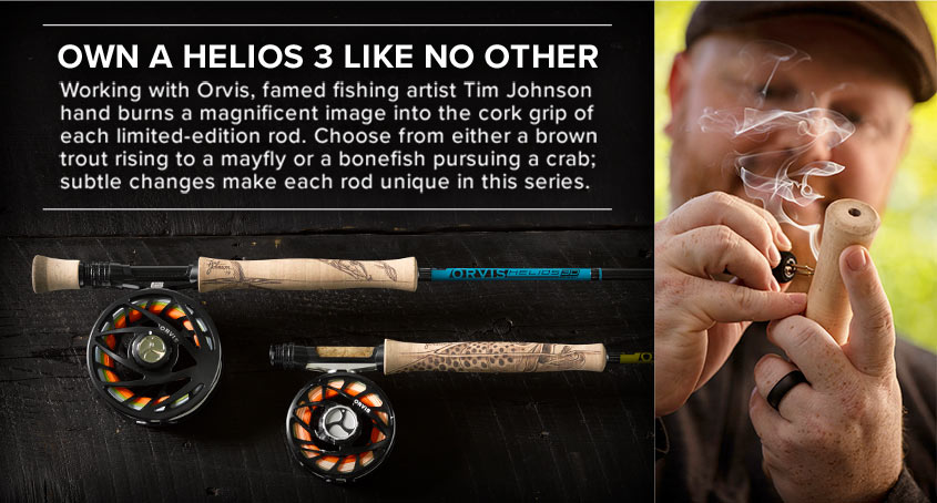 OWN A HELIOS 3 LIKE NO OTHER Famed fishing artist Tim Johnson is working with Orvis, hand burning a magnificent image of a brown trout rising to a mayfly into the cork grip. Each rod in this limited-edition series is different as Tim makes subtle changesto make them even more unique.