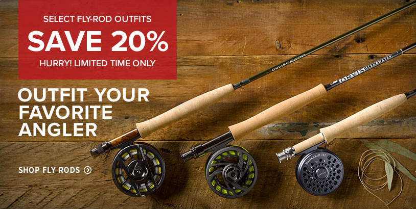 SELECT FLY-ROD OUTFITS - SAVE 20% HURRY! LIMITED TIME ONLY - OUTFIT YOUR FAVORITE ANGLER - Shop Fly Rods