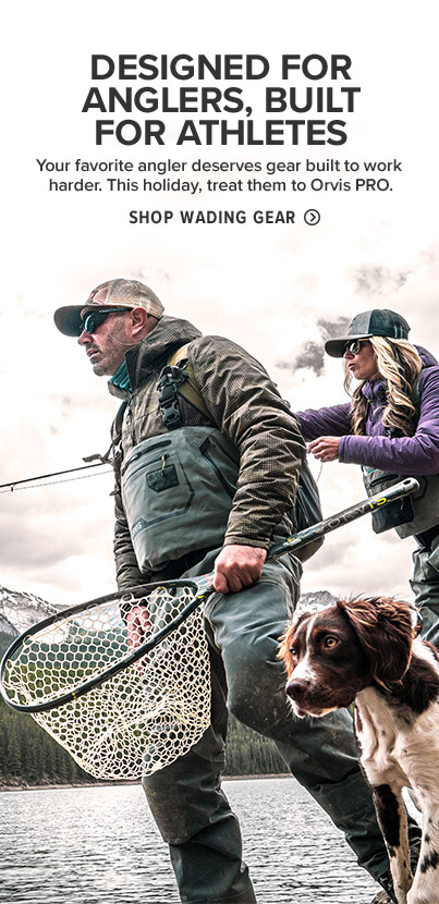 DESIGNED FOR ANGLERS, BUILT FOR ATHLETES Your favorite angler deserves gear built to work harder. This holiday, treat them to Orvis PRO. Shop Wading Gear.