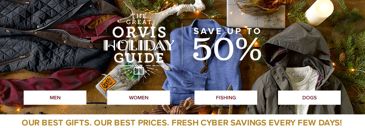 THE GREAT ORVIS HOLIDAY GUIDE=SAVE UP TO 50%-OUR BEST GIFTS. OUR BEST PRICES. FRESH CYBER SAVINGS EVERY FEW DAYS!