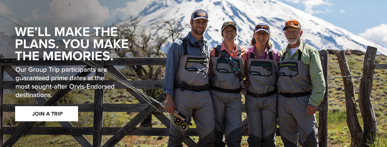 WE'LL MAKE THE PLANS. YOU MAKE THE MEMORIES Our Group Trip participants are guaranteed prime dates at the most sought-after Orvis-Endorsed destinations.