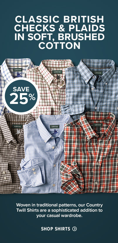 CLASSIC BRITISH CHECKS & PLAIDS IN SOFT, BRUSHED COTTON Woven in traditional patterns, our Country Twill Shirts are a sophisticated addition to your casual wardrobe. SHOP SHIRTS