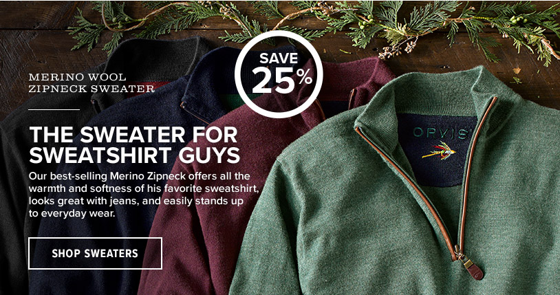 THE SWEATER FOR SWEATSHIRT GUYS Our best-selling Merino Zipneck offers all the warmth and softness of his favorite sweatshirt, looks great with jeans, and easily stands up to everyday wear. SAVE 25%