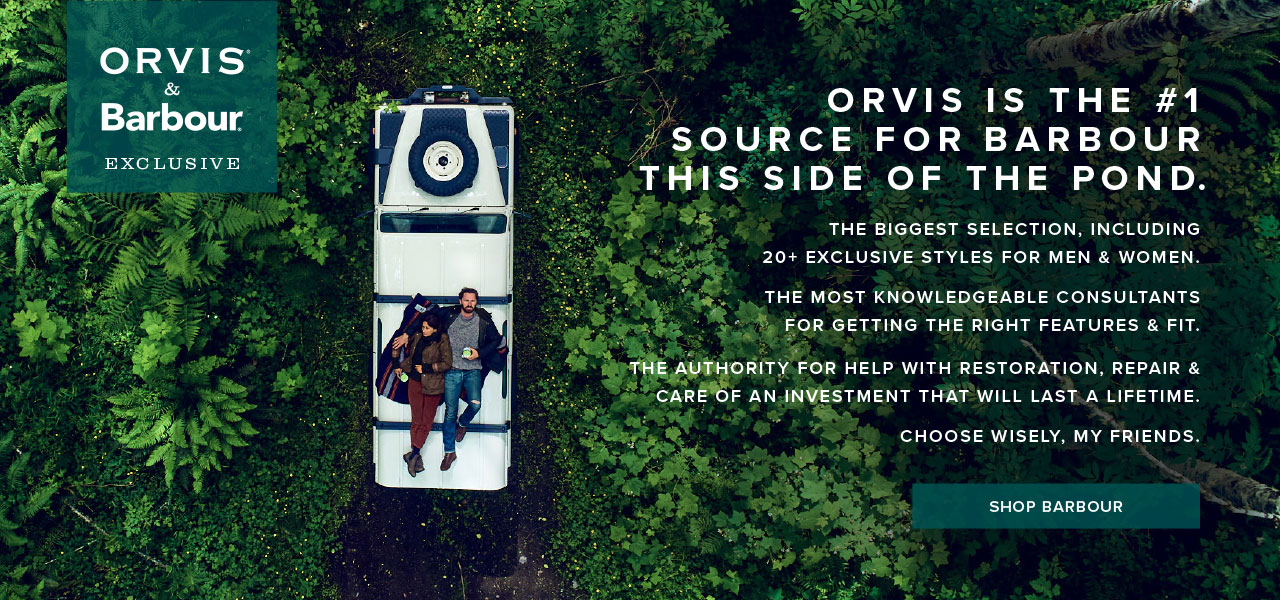 Orvis is the #1 source for Barbour this side of the pond. THE BIGGEST SELECTION, INCLUDING 20+ EXCLUSIVE STYLES FOR MEN & WOMEN. THE MOST KNOWLEDGEABLE CONSULTANTS FOR GETTING THE RIGHT FEATURES & FIT. THE AUTHORITY FOR HELP WITH RESTORATION, REPAIR & CARE OF AN INVESTMENT THAT WILL LAST A LIFETIME. CHOOSE WISELY, MY FRIENDS. | Shop Barbour