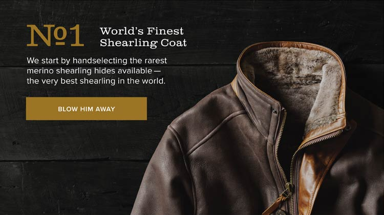 No.1 World's Finest Shearling Coat We start by handselecting the rarest merino shearling hides available—the very best shearling in the world. BLOW HIM AWAY