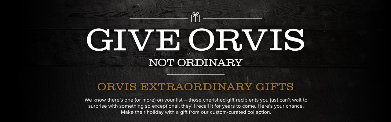 Give Orvis not Ordinary | ORVIS EXTRAORDINARY GIFTS We know there's one (or more) on your list—those cherished gift recipients you just can't wait to surprise with something so exceptional, they'll recall it for years to come. Here's your chance. Make their holiday with a gift from our custom-curated collection.