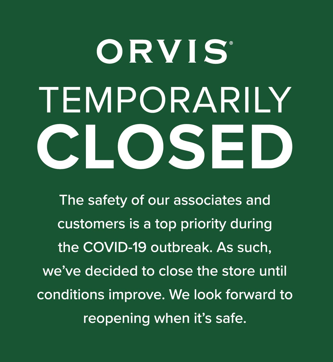 ORVIS RETAIL STORE TEMPORARILY CLOSED - The safety of our associates and customers is a top priority during the COVID-19 outbreak. As such, we've decided to close the store until conditions improve. We look forward to reopening when it's safe.