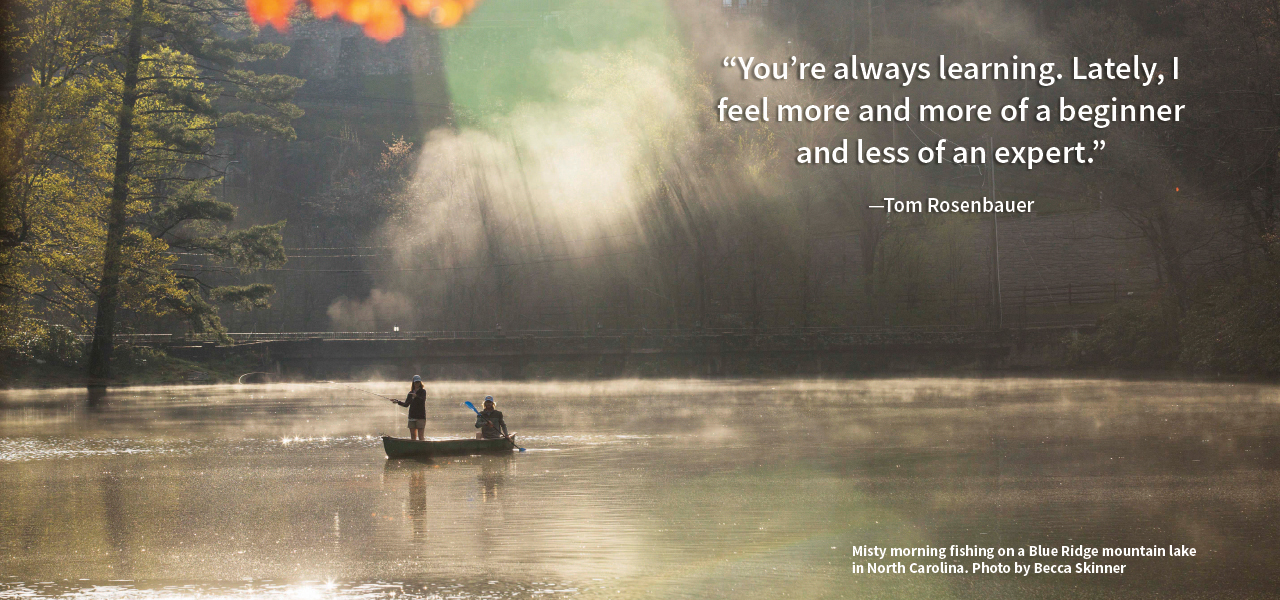 You're always learning. Lately, I feel more and more of a beginner and less of an expert. -Tom Rosenbauer | Misty morning fishing on a Blue Ridge mountain lake 