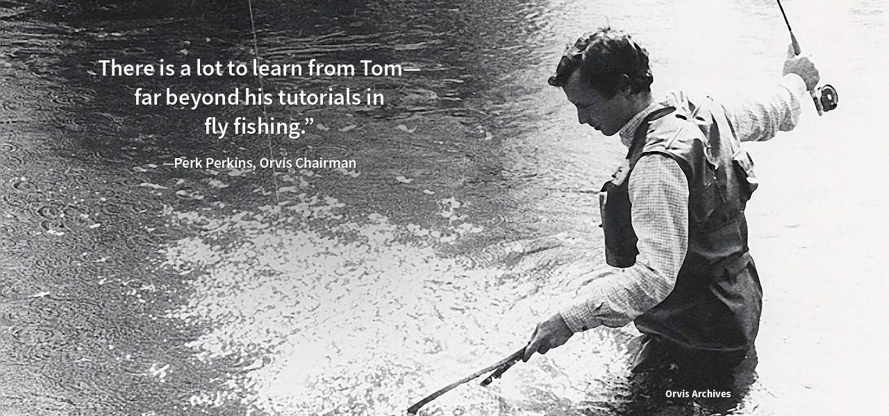 There is a lot to learn from Tom—far beyond his tutorials in fly fishing. -Perk Perkins, Orvis Chairman | Orvis Archives