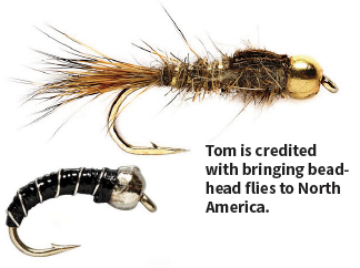 Tom is credited with bringing bead-head flies to North America.